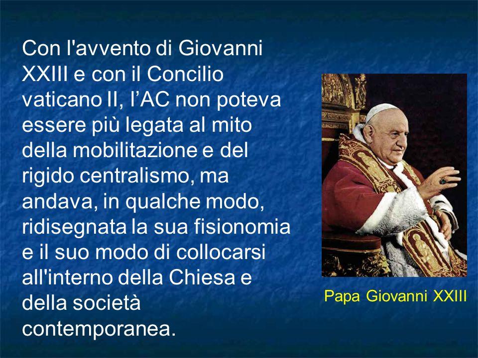 Con l avvento di Giovanni XXIII e con il Concilio vaticano II, l'AC non poteva essere più legata al mito della mobilitazione e del rigido centralismo, ma andava, in qualche modo, ridisegnata la sua fisionomia e il suo modo di collocarsi all interno della Chiesa e della società contemporanea.