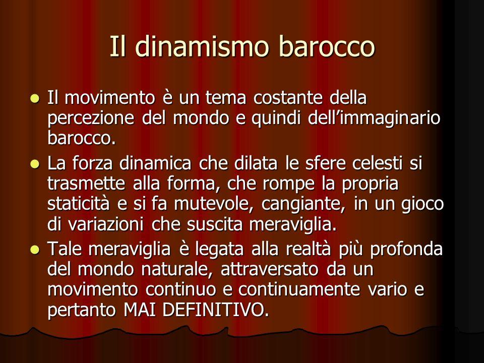Il dinamismo barocco Il movimento è un tema costante della percezione del mondo e quindi dell'immaginario barocco.