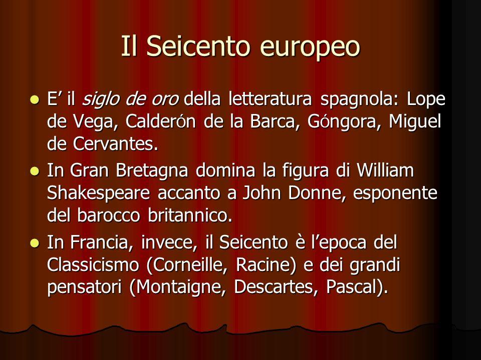 Il Seicento europeo E' il siglo de oro della letteratura spagnola: Lope de Vega, CalderÓn de la Barca, GÓngora, Miguel de Cervantes.