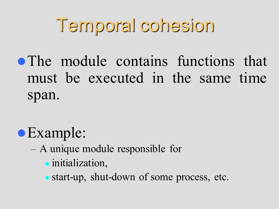 Temporal cohesionThe module contains functions that must be executed in the same time span. Example: