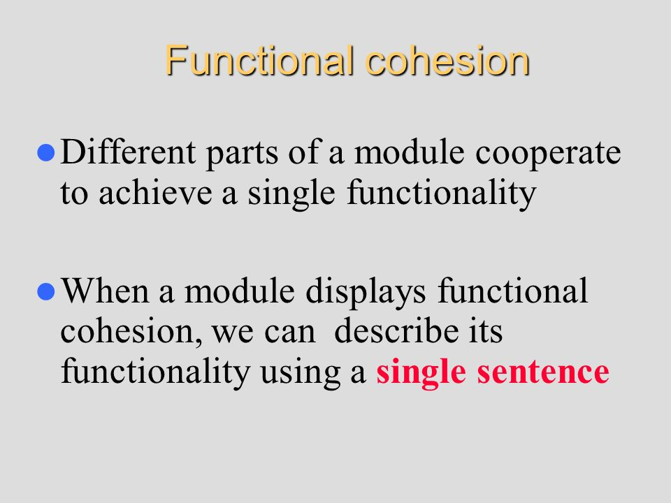 Functional cohesionDifferent parts of a module cooperate to achieve a single functionality.