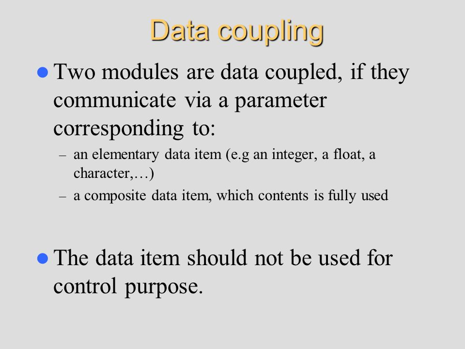 Data coupling Two modules are data coupled, if they communicate via a parameter corresponding to: