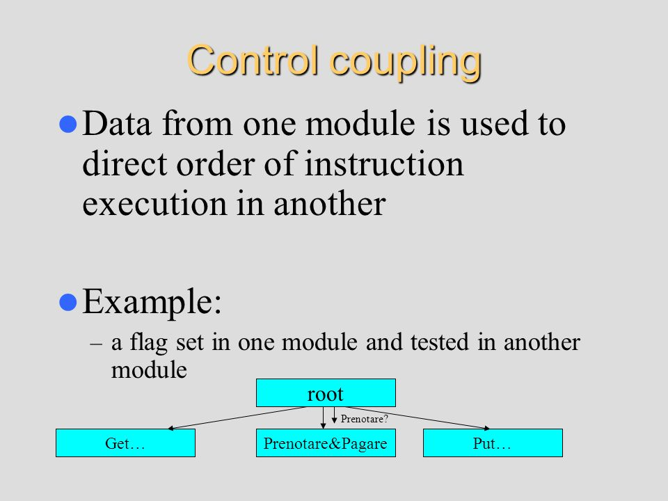 Control coupling Data from one module is used to direct order of instruction execution in another. Example: