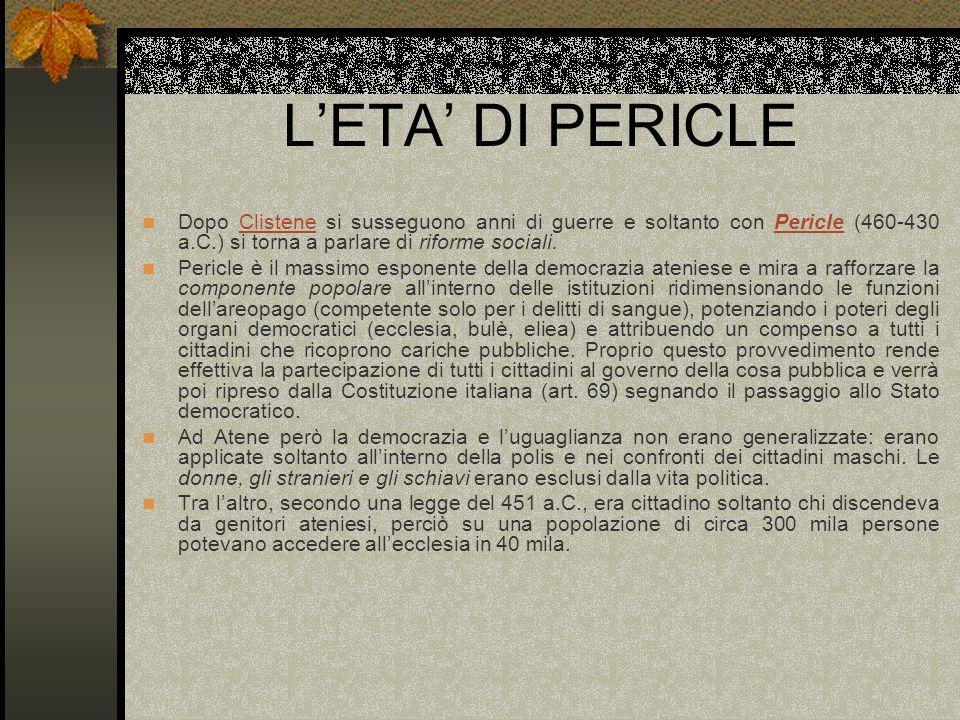 L'ETA' DI PERICLE Dopo Clistene si susseguono anni di guerre e soltanto con Pericle (460-430 a.C.) si torna a parlare di riforme sociali.