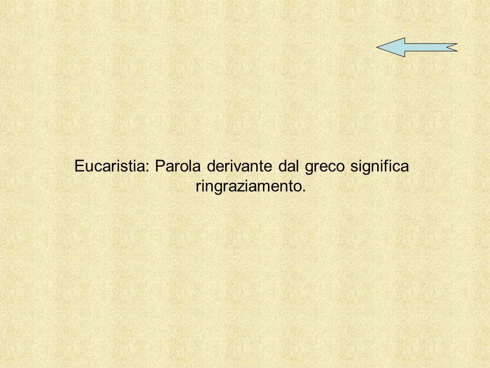 Eucaristia: Parola derivante dal greco significa ringraziamento.