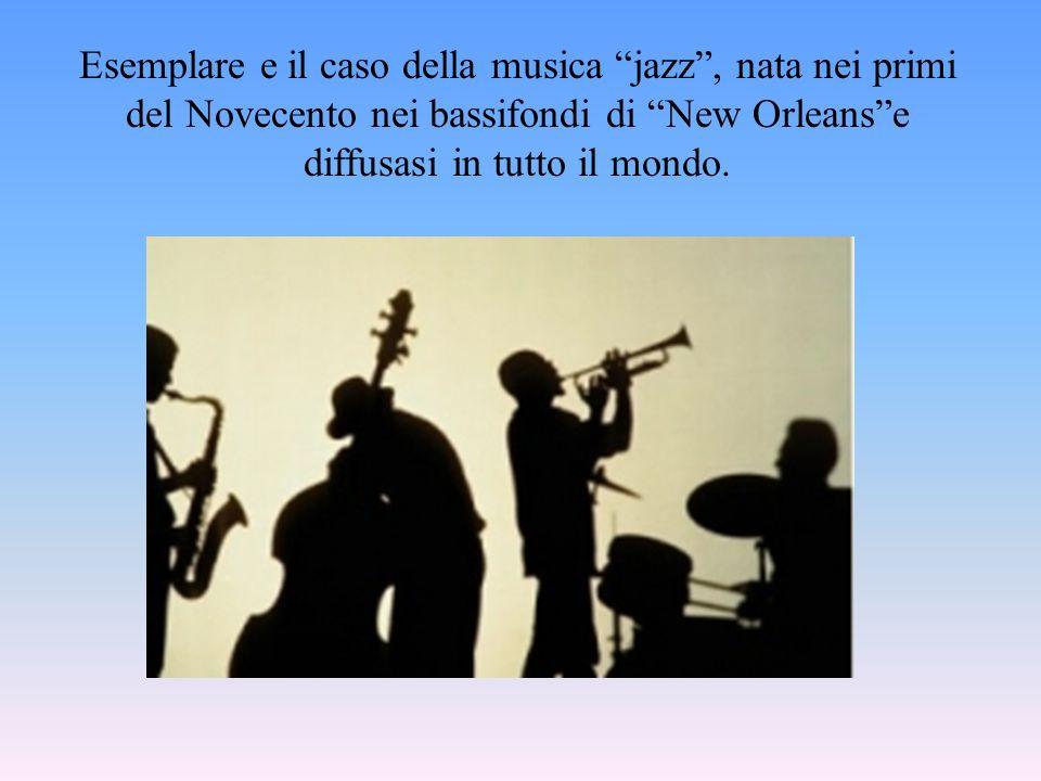 Esemplare e il caso della musica jazz , nata nei primi del Novecento nei bassifondi di New Orleans e diffusasi in tutto il mondo.