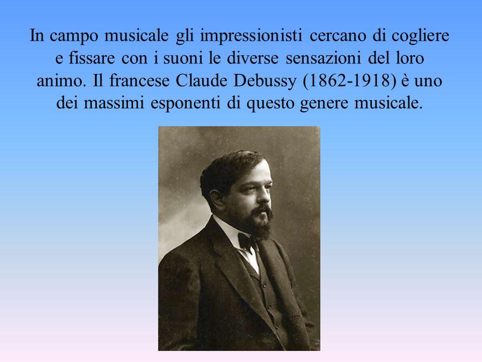 In campo musicale gli impressionisti cercano di cogliere e fissare con i suoni le diverse sensazioni del loro animo.