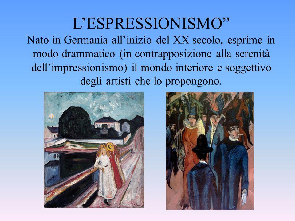 L'ESPRESSIONISMO Nato in Germania all'inizio del XX secolo, esprime in modo drammatico (in contrapposizione alla serenità dell'impressionismo) il mondo interiore e soggettivo degli artisti che lo propongono.