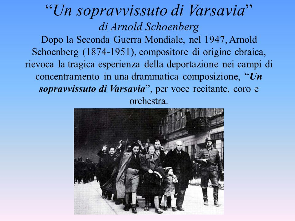 Un sopravvissuto di Varsavia di Arnold Schoenberg Dopo la Seconda Guerra Mondiale, nel 1947, Arnold Schoenberg (1874-1951), compositore di origine ebraica, rievoca la tragica esperienza della deportazione nei campi di concentramento in una drammatica composizione, Un sopravvissuto di Varsavia , per voce recitante, coro e orchestra.