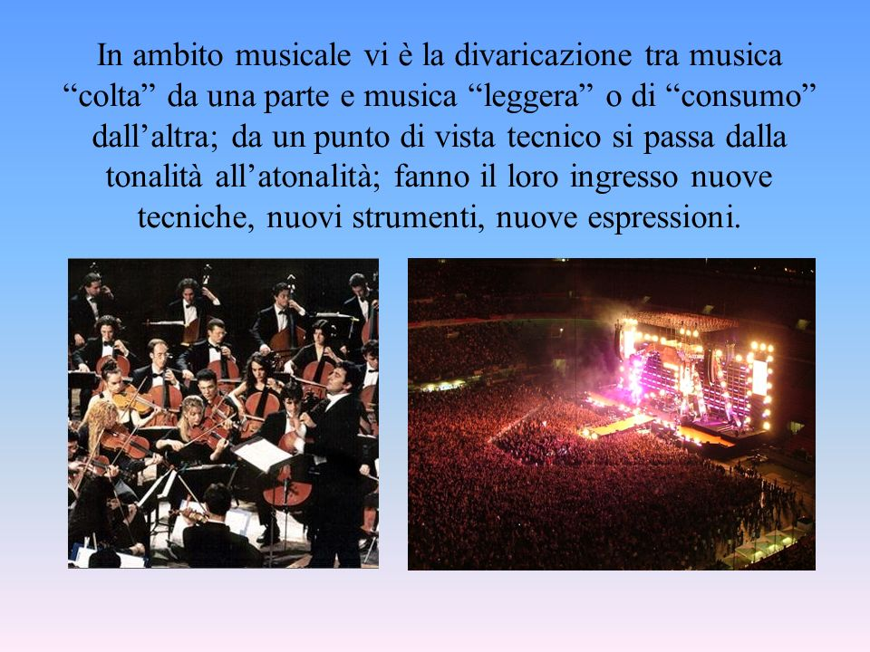 In ambito musicale vi è la divaricazione tra musica colta da una parte e musica leggera o di consumo dall'altra; da un punto di vista tecnico si passa dalla tonalità all'atonalità; fanno il loro ingresso nuove tecniche, nuovi strumenti, nuove espressioni.