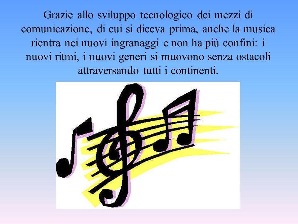 Grazie allo sviluppo tecnologico dei mezzi di comunicazione, di cui si diceva prima, anche la musica rientra nei nuovi ingranaggi e non ha più confini: i nuovi ritmi, i nuovi generi si muovono senza ostacoli attraversando tutti i continenti.
