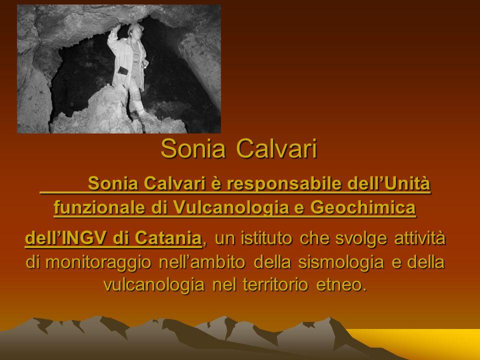 Sonia Calvari Sonia Calvari è responsabile dell'Unità funzionale di Vulcanologia e Geochimica dell'INGV di Catania, un istituto che svolge attività di monitoraggio nell'ambito della sismologia e della vulcanologia nel territorio etneo.