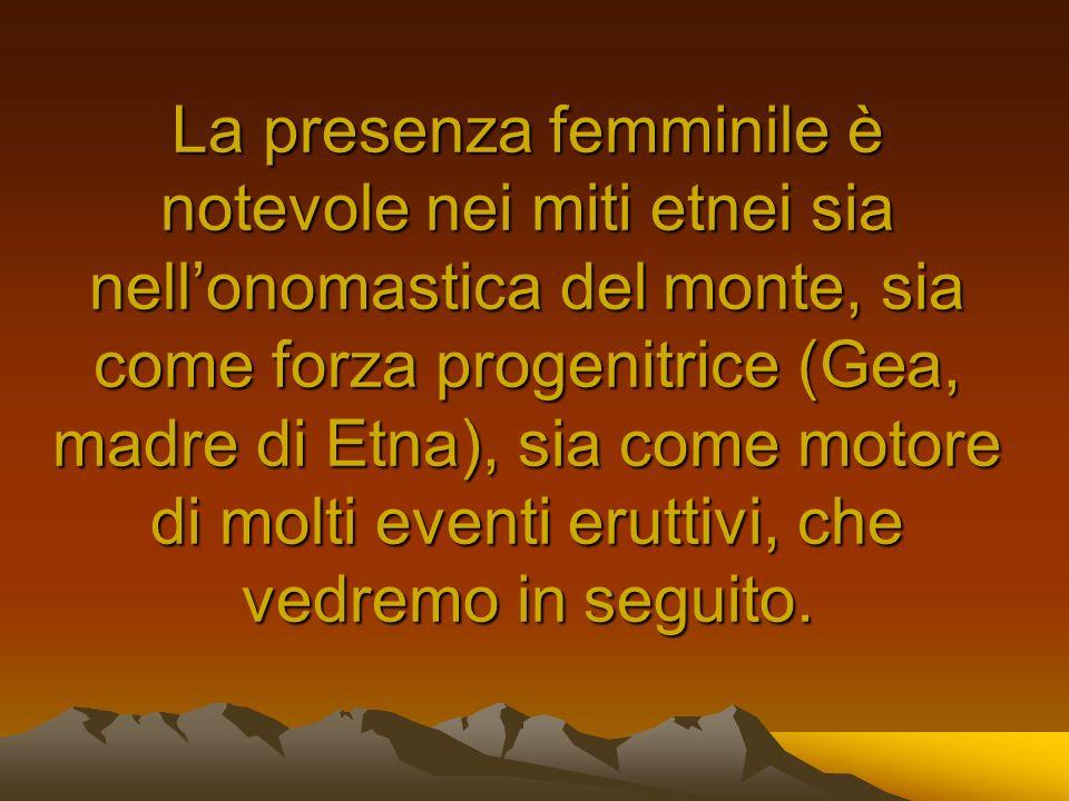 La presenza femminile è notevole nei miti etnei sia nell'onomastica del monte, sia come forza progenitrice (Gea, madre di Etna), sia come motore di molti eventi eruttivi, che vedremo in seguito.
