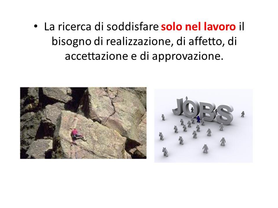 La ricerca di soddisfare solo nel lavoro il bisogno di realizzazione, di affetto, di accettazione e di approvazione.