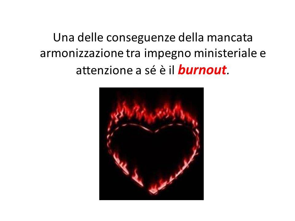 Una delle conseguenze della mancata armonizzazione tra impegno ministeriale e attenzione a sé è il burnout.