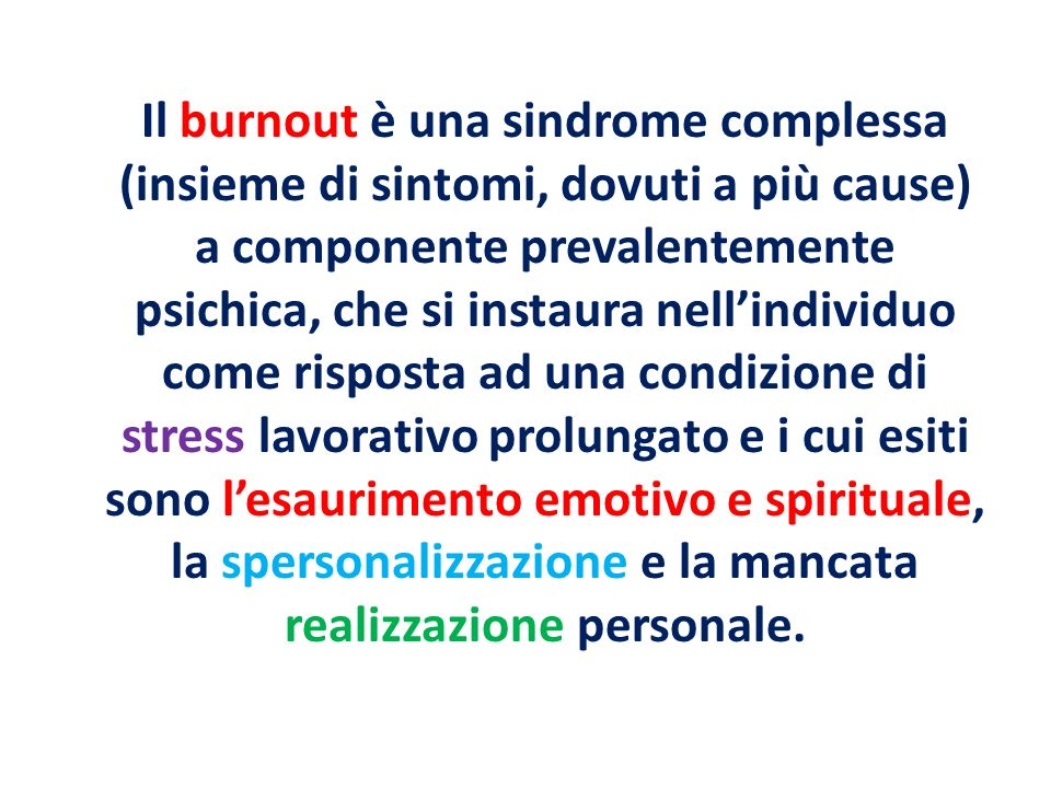 Il burnout è una sindrome complessa (insieme di sintomi, dovuti a più cause) a componente prevalentemente psichica, che si instaura nell'individuo come risposta ad una condizione di stress lavorativo prolungato e i cui esiti sono l'esaurimento emotivo e spirituale, la spersonalizzazione e la mancata realizzazione personale.