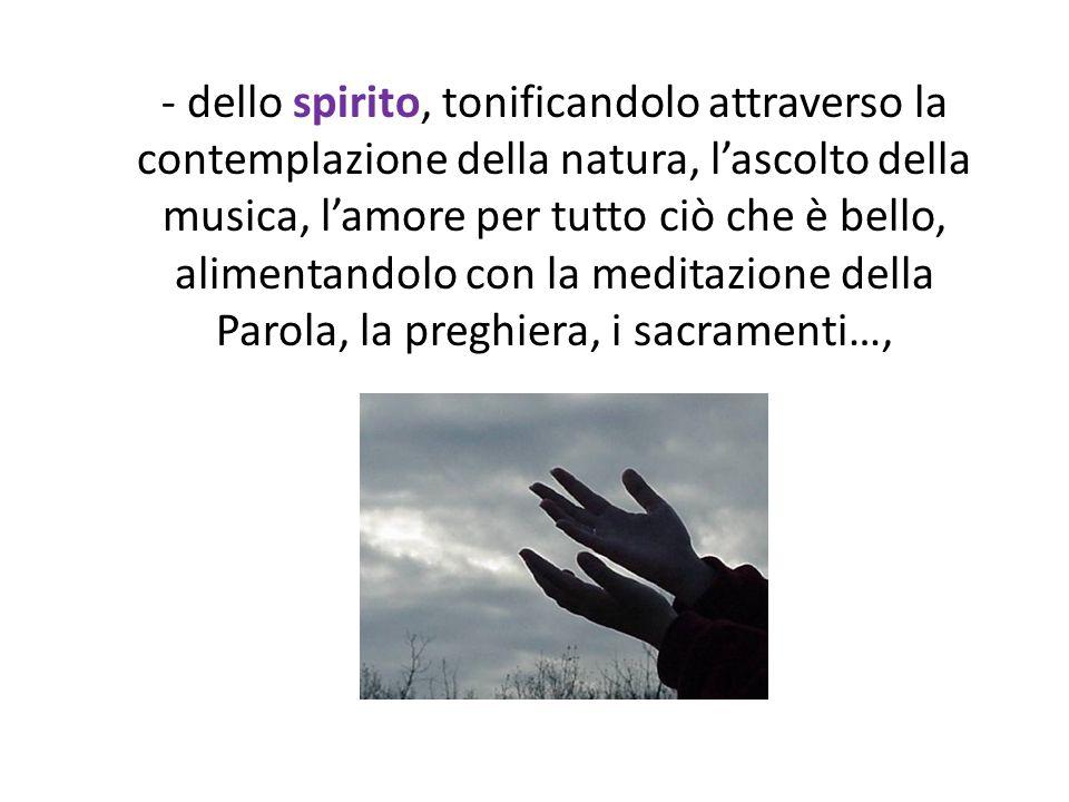 - dello spirito, tonificandolo attraverso la contemplazione della natura, l'ascolto della musica, l'amore per tutto ciò che è bello, alimentandolo con la meditazione della Parola, la preghiera, i sacramenti…,
