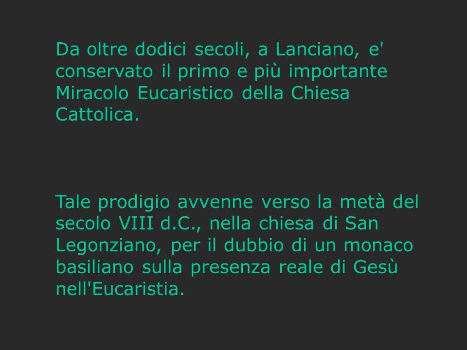 Da oltre dodici secoli, a Lanciano, e conservato il primo e più importante Miracolo Eucaristico della Chiesa Cattolica.
