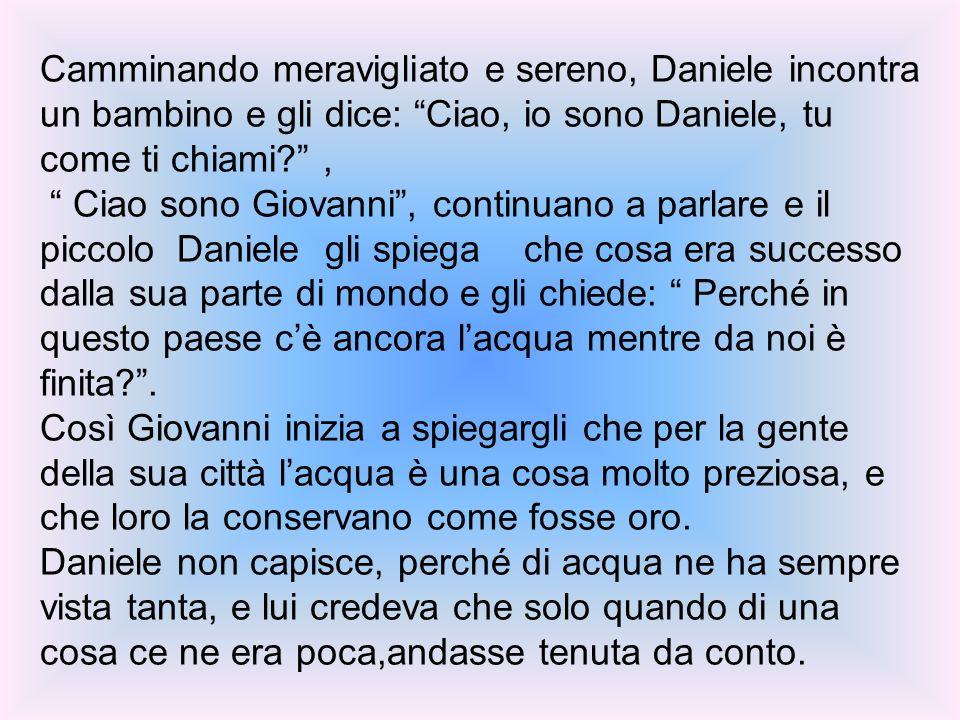 Camminando meravigliato e sereno, Daniele incontra un bambino e gli dice: Ciao, io sono Daniele, tu come ti chiami ,