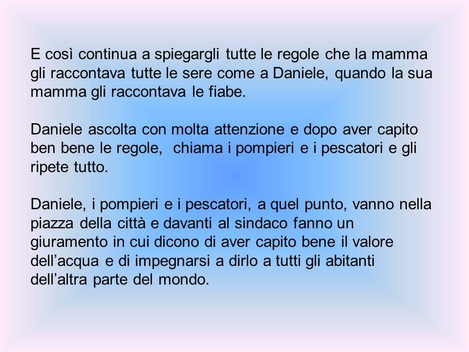 E così continua a spiegargli tutte le regole che la mamma gli raccontava tutte le sere come a Daniele, quando la sua mamma gli raccontava le fiabe.