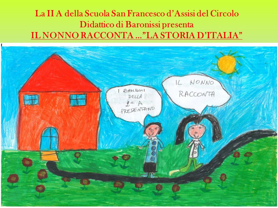 La II A della Scuola San Francesco d'Assisi del Circolo Didattico di Baronissi presenta IL NONNO RACCONTA … LA STORIA D'ITALIA