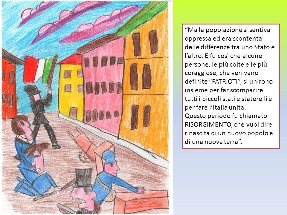Ma la popolazione si sentiva oppressa ed era scontenta delle differenze tra uno Stato e l'altro. E fu così che alcune persone, le più colte e le più coraggiose, che venivano definite PATRIOTI , si unirono insieme per far scomparire tutti i piccoli stati e staterelli e per fare l'Italia unita.
