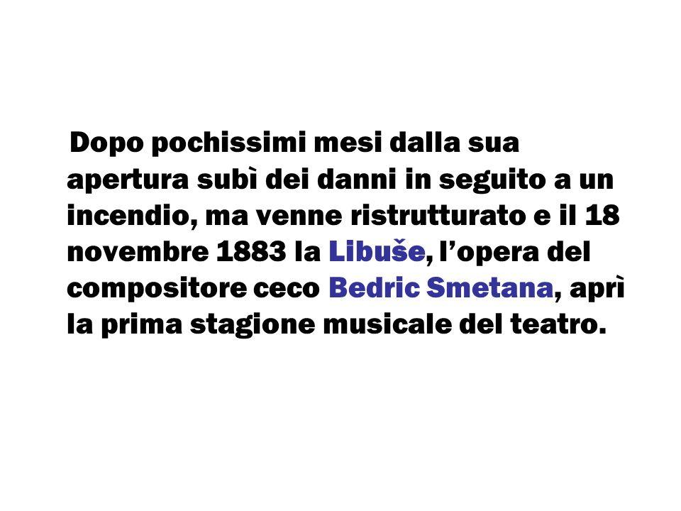 Dopo pochissimi mesi dalla sua apertura subì dei danni in seguito a un incendio, ma venne ristrutturato e il 18 novembre 1883 la Libuše, l'opera del compositore ceco Bedric Smetana, aprì la prima stagione musicale del teatro.