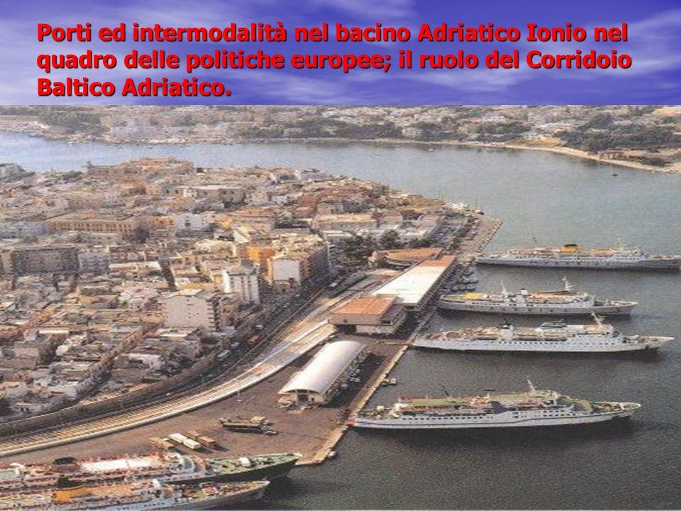 Porti ed intermodalità nel bacino Adriatico Ionio nel quadro delle politiche europee; il ruolo del Corridoio Baltico Adriatico.