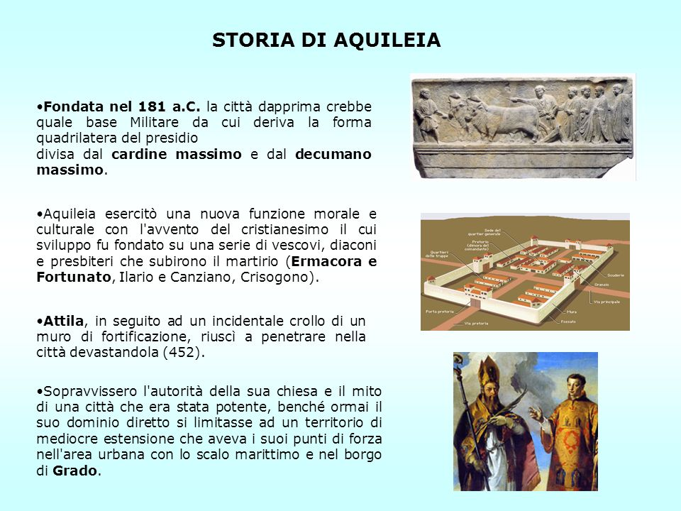 STORIA DI AQUILEIA Fondata nel 181 a.C. la città dapprima crebbe quale base Militare da cui deriva la forma quadrilatera del presidio.