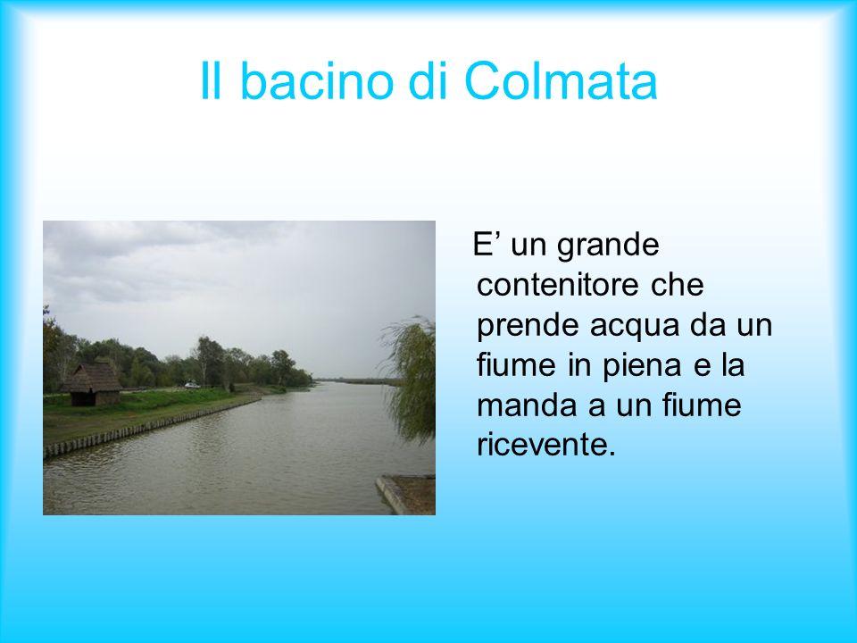 Il bacino di Colmata E' un grande contenitore che prende acqua da un fiume in piena e la manda a un fiume ricevente.