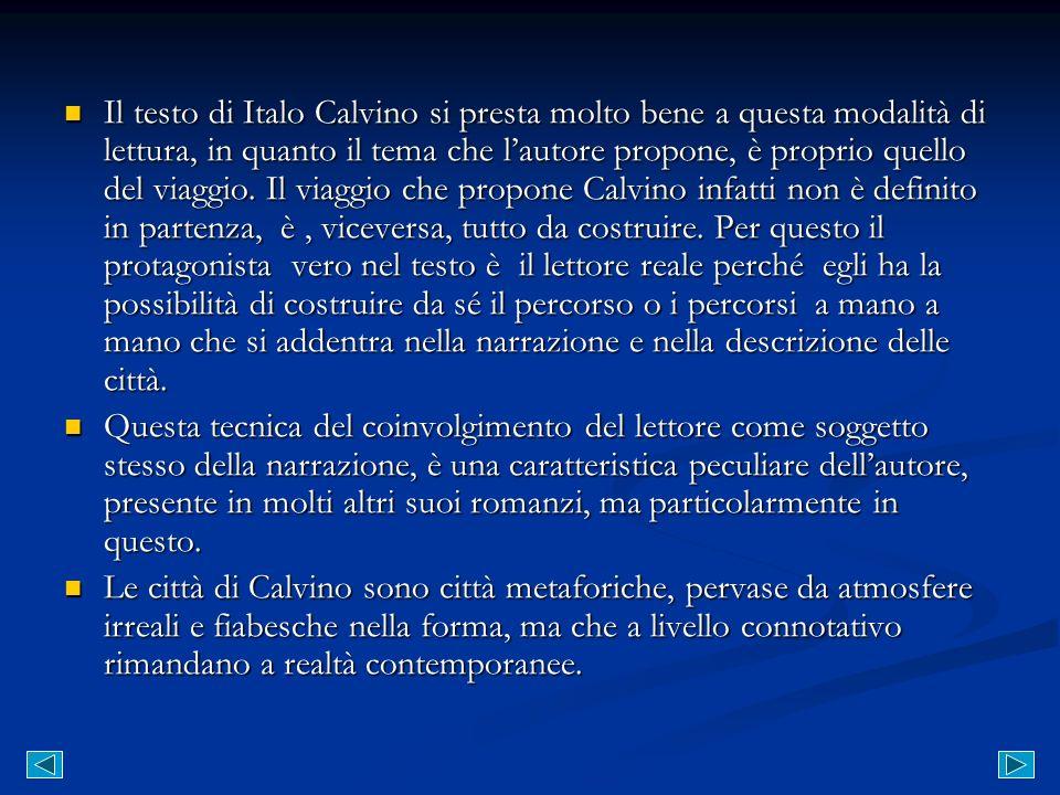 Il testo di Italo Calvino si presta molto bene a questa modalità di lettura, in quanto il tema che l'autore propone, è proprio quello del viaggio. Il viaggio che propone Calvino infatti non è definito in partenza, è , viceversa, tutto da costruire. Per questo il protagonista vero nel testo è il lettore reale perché egli ha la possibilità di costruire da sé il percorso o i percorsi a mano a mano che si addentra nella narrazione e nella descrizione delle città.