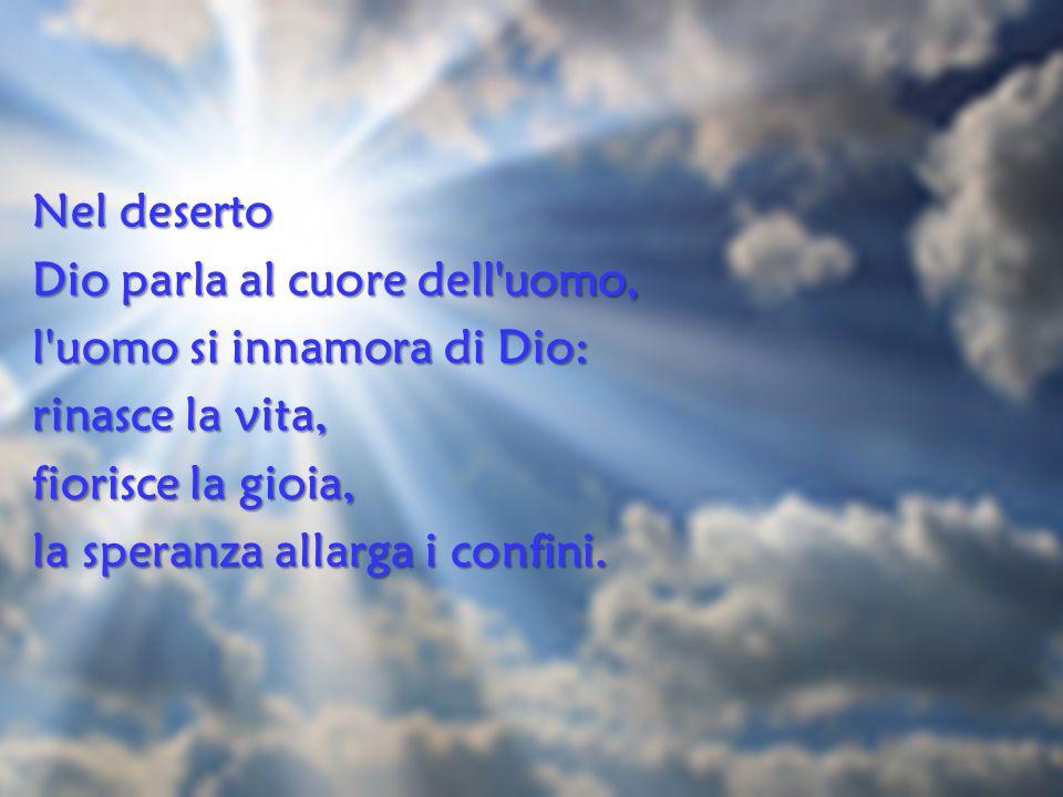 Nel deserto Dio parla al cuore dell uomo, l uomo si innamora di Dio: rinasce la vita, fiorisce la gioia, la speranza allarga i confini.