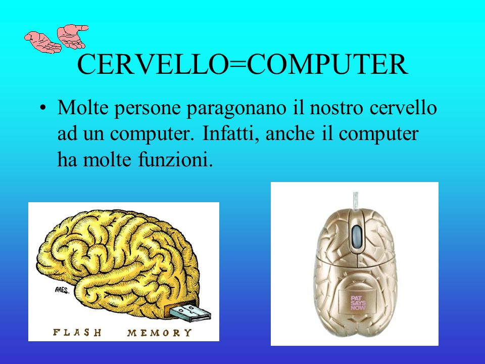 CERVELLO=COMPUTER Molte persone paragonano il nostro cervello ad un computer.
