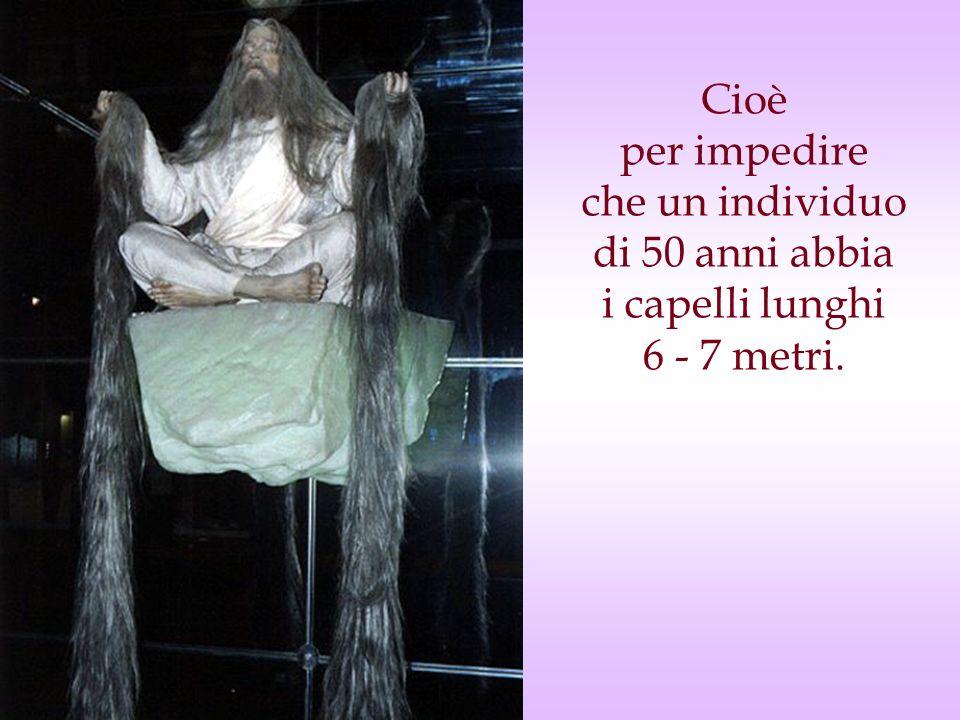 Cioè per impedire che un individuo di 50 anni abbia i capelli lunghi 6 - 7 metri.