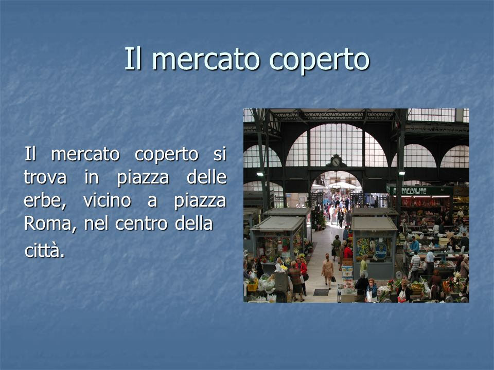 Il mercato coperto Il mercato coperto si trova in piazza delle erbe, vicino a piazza Roma, nel centro della.