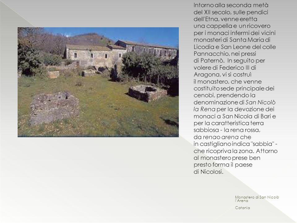 Intorno alla seconda metà del XII secolo, sulle pendici dell Etna, venne eretta una cappella e un ricovero per i monaci infermi dei vicini monasteri di Santa Maria di Licodia e San Leone del colle Pannacchio, nei pressi di Paternò. In seguito per volere di Federico III di Aragona, vi si costruì il monastero, che venne costituito sede principale dei cenobi, prendendo la denominazione di San Nicolò la Rena per la devozione dei monaci a San Nicola di Bari e per la caratteristica terra sabbiosa - la rena rossa, da renao arena che in castigliano indica sabbia - che ricopriva la zona. Attorno al monastero prese ben presto forma il paese di Nicolosi.