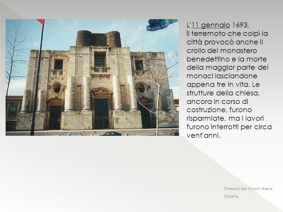 L 11 gennaio 1693, il terremoto che colpì la città provocò anche il crollo del monastero benedettino e la morte della maggior parte dei monaci lasciandone appena tre in vita. Le strutture della chiesa, ancora in corso di costruzione, furono risparmiate, ma i lavori furono interrotti per circa vent anni.