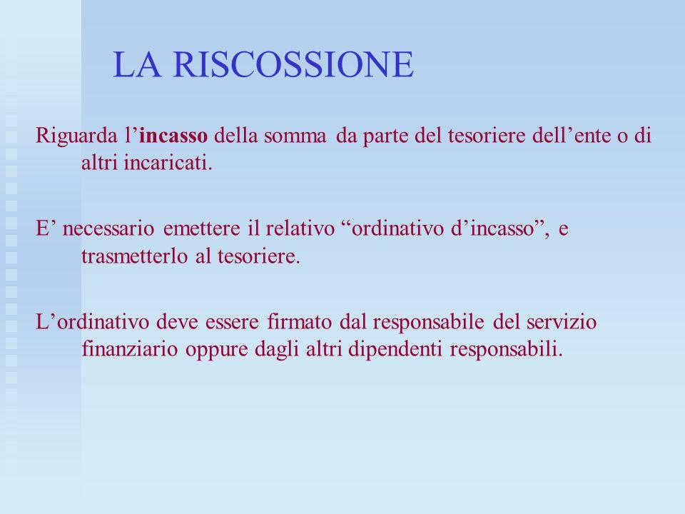 LA RISCOSSIONE Riguarda l'incasso della somma da parte del tesoriere dell'ente o di altri incaricati.