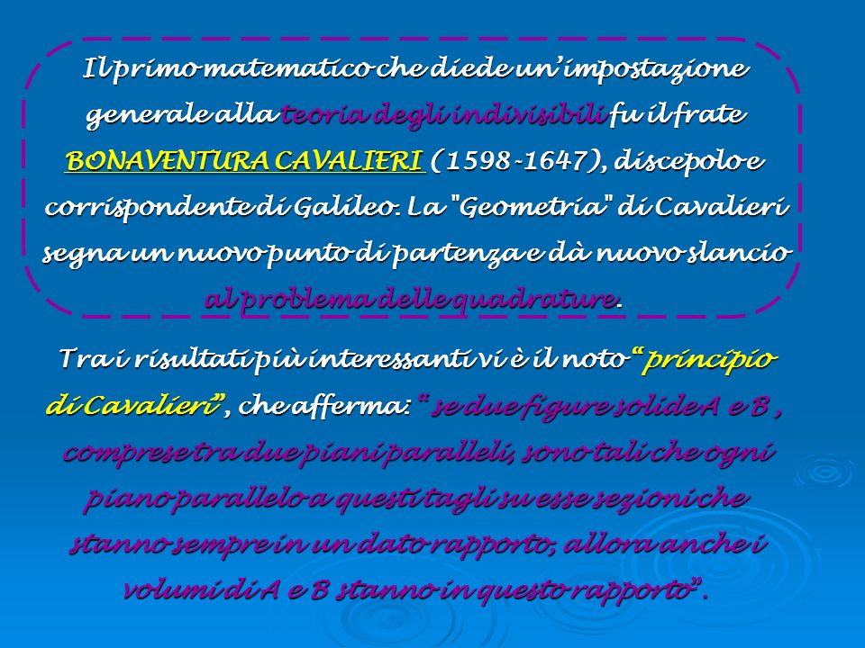 Il primo matematico che diede un'impostazione generale alla teoria degli indivisibili fu il frate BONAVENTURA CAVALIERI (1598-1647), discepolo e corrispondente di Galileo. La Geometria di Cavalieri segna un nuovo punto di partenza e dà nuovo slancio al problema delle quadrature.