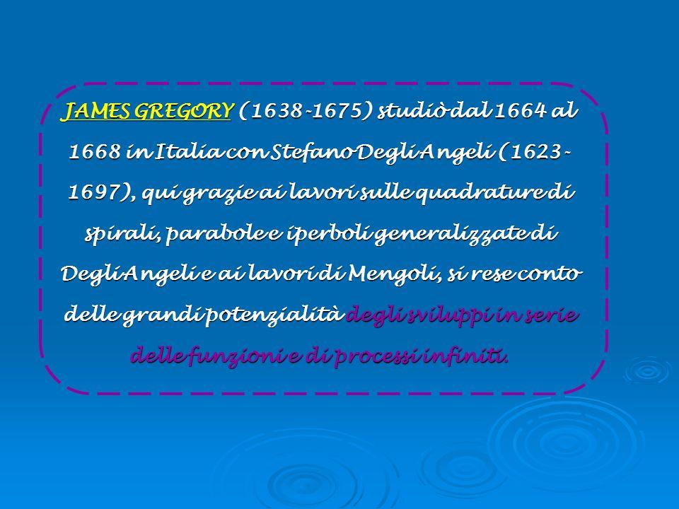 JAMES GREGORY (1638-1675) studiò dal 1664 al 1668 in Italia con Stefano Degli Angeli (1623-1697), qui grazie ai lavori sulle quadrature di spirali, parabole e iperboli generalizzate di Degli Angeli e ai lavori di Mengoli, si rese conto delle grandi potenzialità degli sviluppi in serie delle funzioni e di processi infiniti.