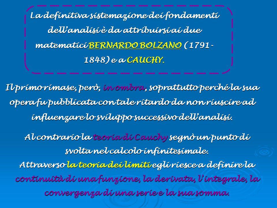 La definitiva sistemazione dei fondamenti dell'analisi è da attribuirsi ai due matematici BERNARDO BOLZANO (1791-1848) e a CAUCHY.