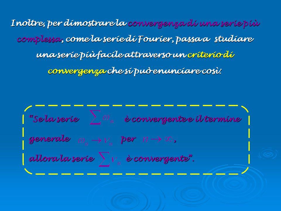 Inoltre, per dimostrare la convergenza di una serie più complessa, come la serie di Fourier, passa a studiare una serie più facile attraverso un criterio di convergenza che si può enunciare così: