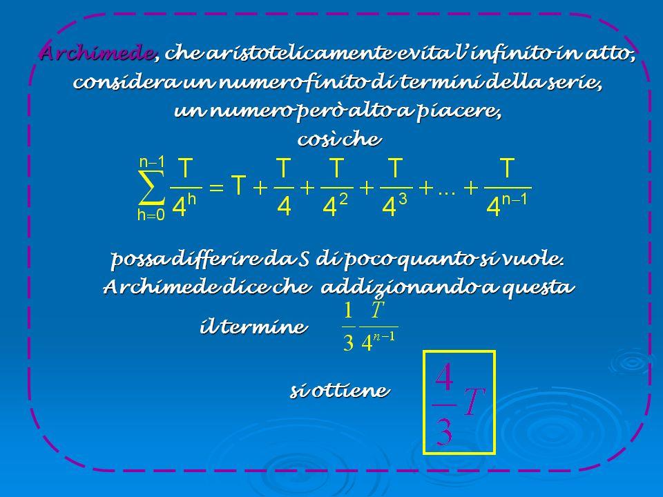 Archimede, che aristotelicamente evita l'infinito in atto, considera un numero finito di termini della serie, un numero però alto a piacere, così che