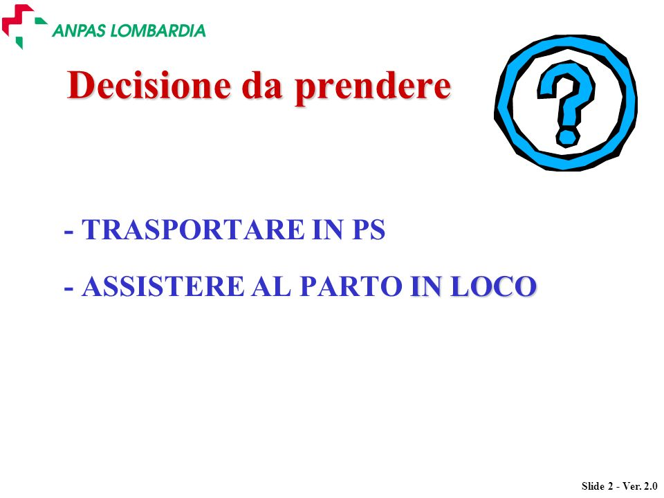 Decisione da prendere - TRASPORTARE IN PS - ASSISTERE AL PARTO IN LOCO