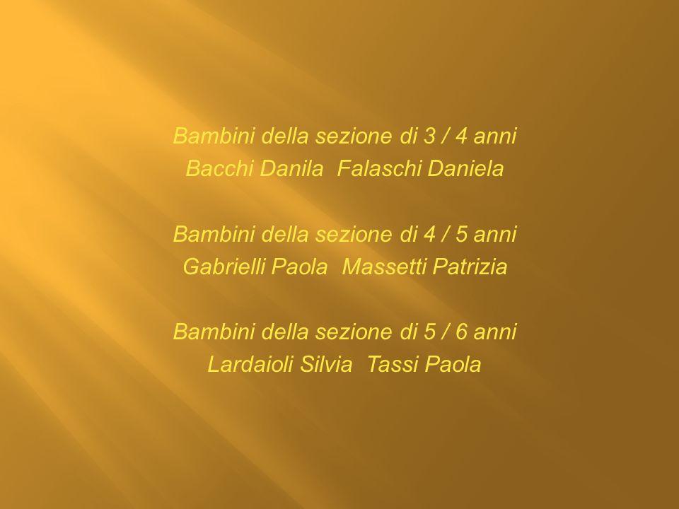 Bambini della sezione di 3 / 4 anni Bacchi Danila Falaschi Daniela Bambini della sezione di 4 / 5 anni Gabrielli Paola Massetti Patrizia Bambini della sezione di 5 / 6 anni Lardaioli Silvia Tassi Paola