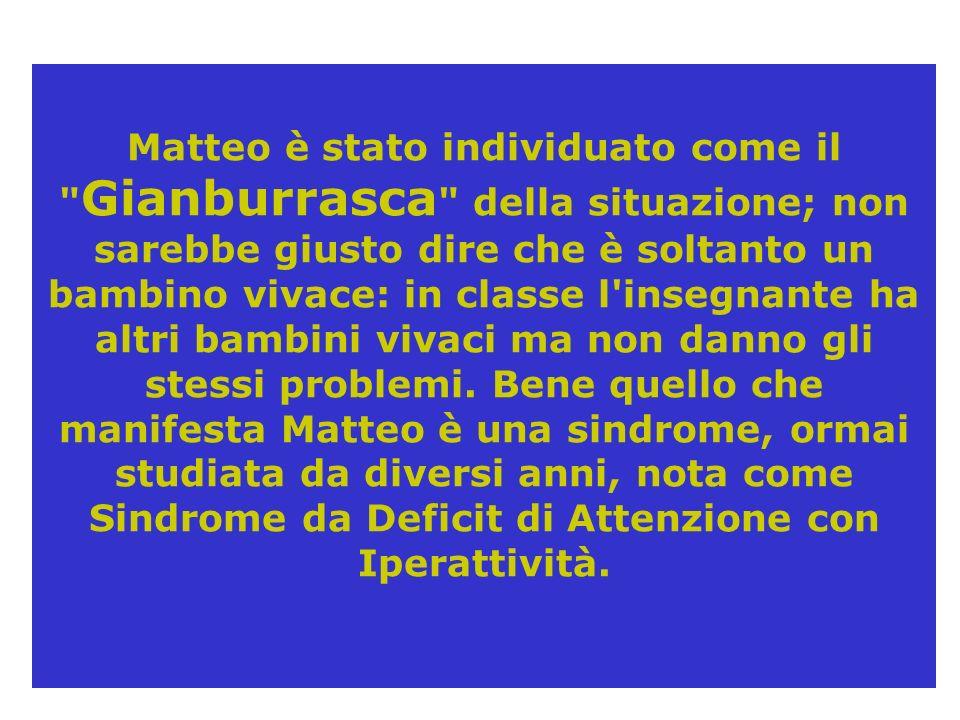Matteo è stato individuato come il Gianburrasca della situazione; non sarebbe giusto dire che è soltanto un bambino vivace: in classe l insegnante ha altri bambini vivaci ma non danno gli stessi problemi.