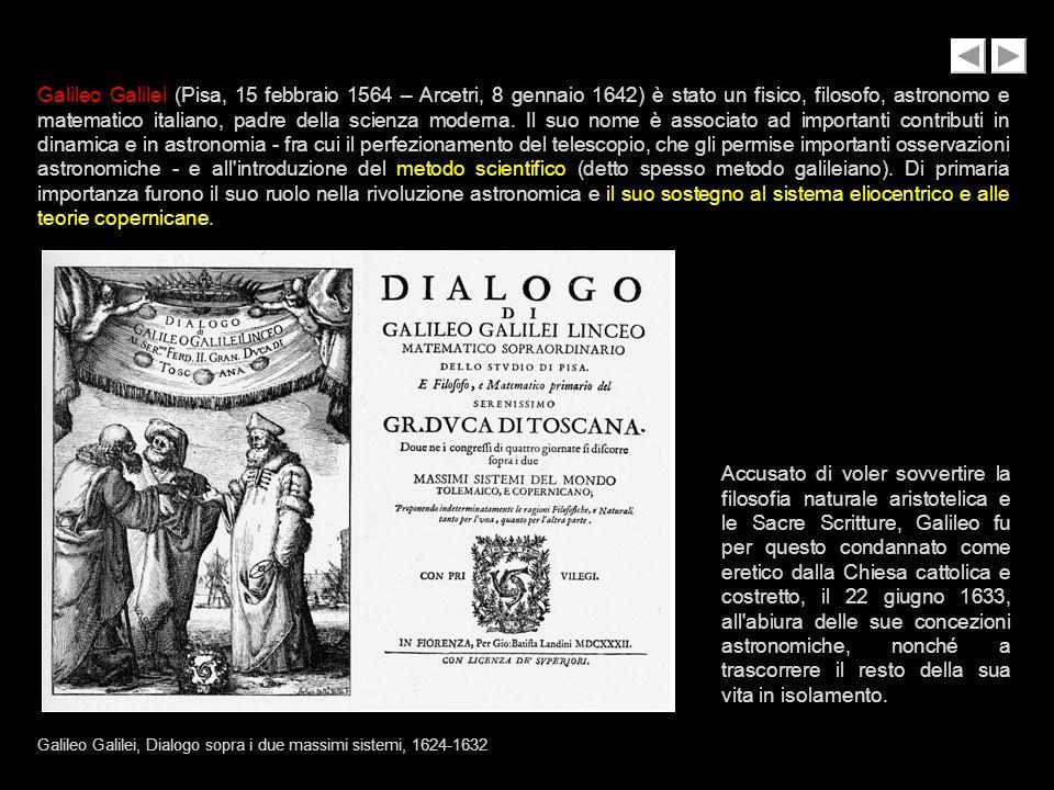 Galileo Galilei (Pisa, 15 febbraio 1564 – Arcetri, 8 gennaio 1642) è stato un fisico, filosofo, astronomo e matematico italiano, padre della scienza moderna. Il suo nome è associato ad importanti contributi in dinamica e in astronomia - fra cui il perfezionamento del telescopio, che gli permise importanti osservazioni astronomiche - e all introduzione del metodo scientifico (detto spesso metodo galileiano). Di primaria importanza furono il suo ruolo nella rivoluzione astronomica e il suo sostegno al sistema eliocentrico e alle teorie copernicane.