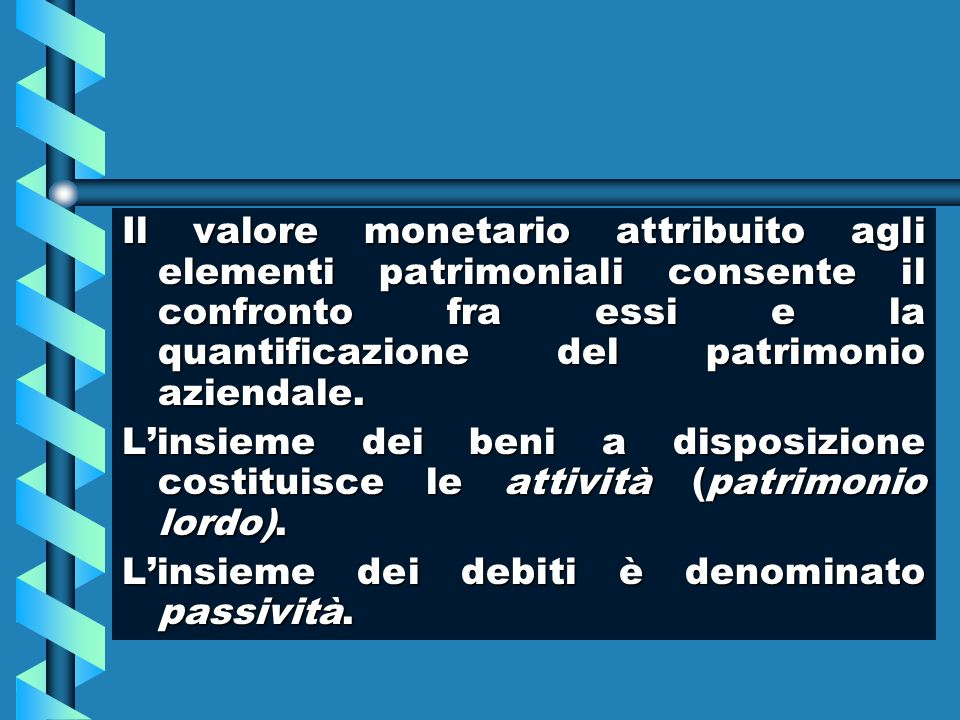 Il valore monetario attribuito agli elementi patrimoniali consente il confronto fra essi e la quantificazione del patrimonio aziendale.