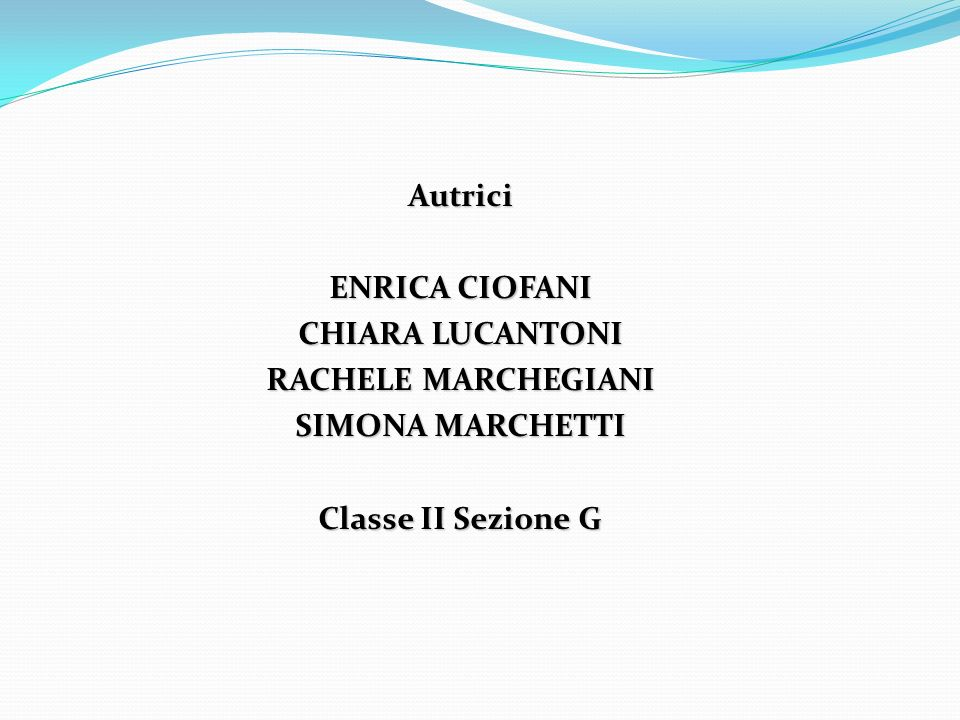 Autrici ENRICA CIOFANI CHIARA LUCANTONI RACHELE MARCHEGIANI SIMONA MARCHETTI Classe II Sezione G