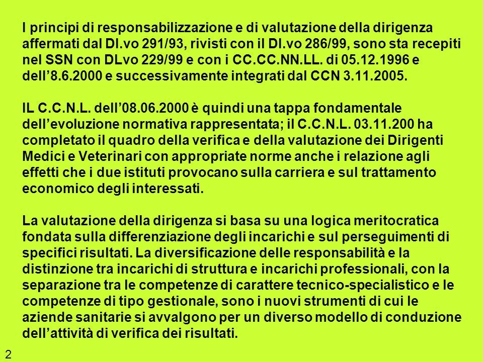 I principi di responsabilizzazione e di valutazione della dirigenza affermati dal DI.vo 291/93, rivisti con il DI.vo 286/99, sono sta recepiti nel SSN con DLvo 229/99 e con i CC.CC.NN.LL. di 05.12.1996 e delI'8.6.2000 e successivamente integrati dal CCN 3.11.2005. IL C.C.N.L. delI'08.06.2000 è quindi una tappa fondamentale dell'evoluzione normativa rappresentata; il C.C.N.L. 03.11.200 ha completato il quadro della verifica e della valutazione dei Dirigenti Medici e Veterinari con appropriate norme anche i relazione agli effetti che i due istituti provocano sulla carriera e sul trattamento economico degli interessati. La valutazione della dirigenza si basa su una logica meritocratica fondata sulla differenziazione degli incarichi e sul perseguimenti di specifici risultati. La diversificazione delle responsabilità e la distinzione tra incarichi di struttura e incarichi professionali, con la separazione tra le competenze di carattere tecnico-specialistico e le competenze di tipo gestionale, sono i nuovi strumenti di cui le aziende sanitarie si avvalgono per un diverso modello di conduzione dell'attività di verifica dei risultati.